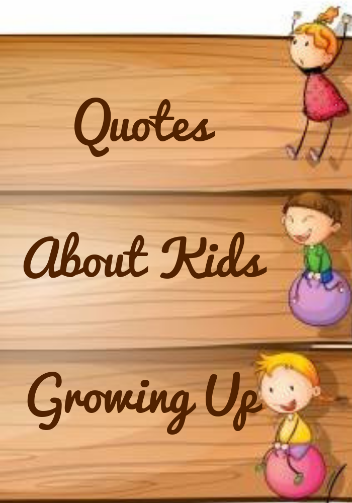 Quotes About Kids Growing Up Sayings By Legends