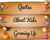 Quotes About Kids Growing Up - Sayings by Legends